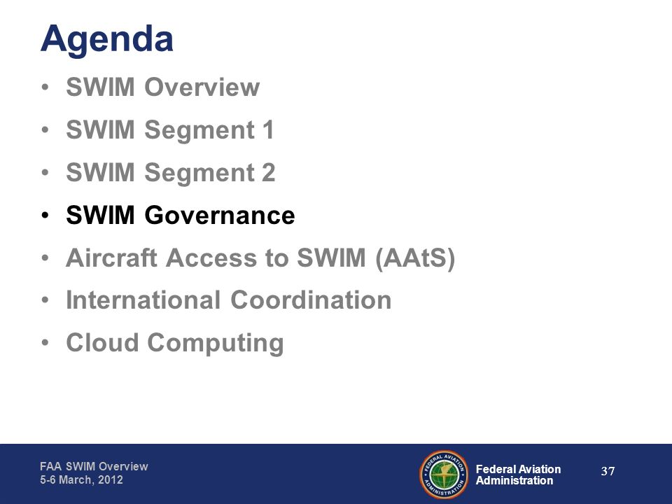 Federal Aviation Administration FAA SWIM Overview 5-6 March, 2012 37 Agenda SWIM Overview SWIM Segment 1 SWIM Segment 2 SWIM Governance Aircraft Acces
