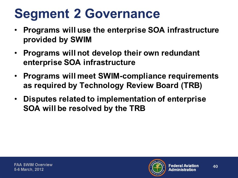 Federal Aviation Administration FAA SWIM Overview 5-6 March, 2012 Segment 2 Governance Programs will use the enterprise SOA infrastructure provided by