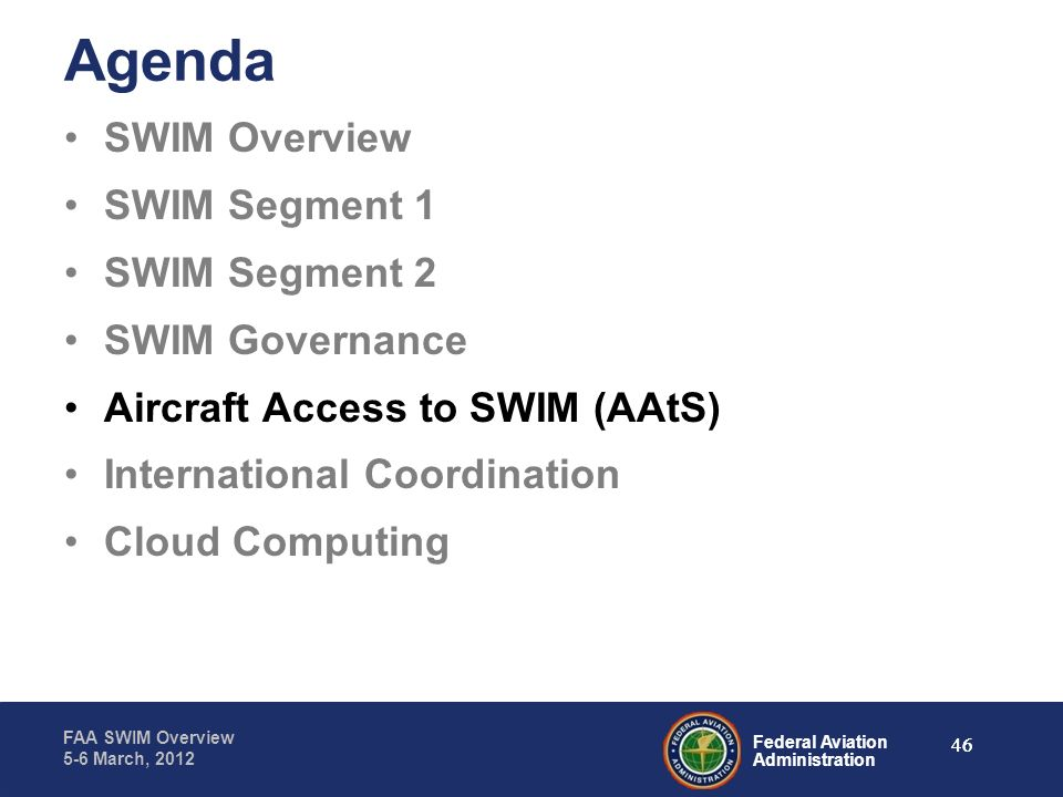 Federal Aviation Administration FAA SWIM Overview 5-6 March, 2012 46 Agenda SWIM Overview SWIM Segment 1 SWIM Segment 2 SWIM Governance Aircraft Acces
