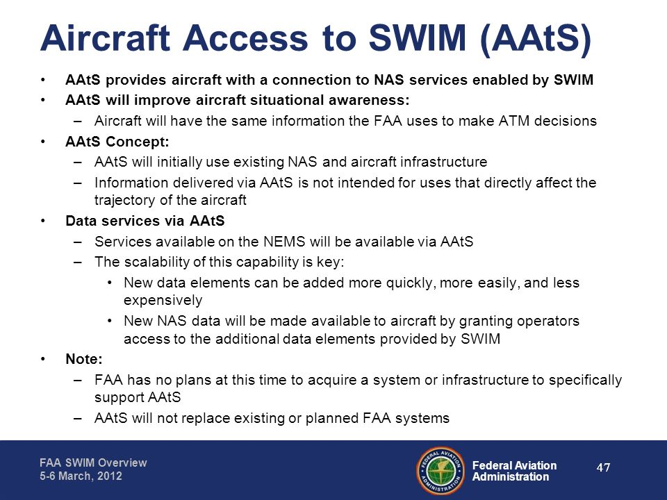 Federal Aviation Administration FAA SWIM Overview 5-6 March, 2012 Aircraft Access to SWIM (AAtS) AAtS provides aircraft with a connection to NAS servi