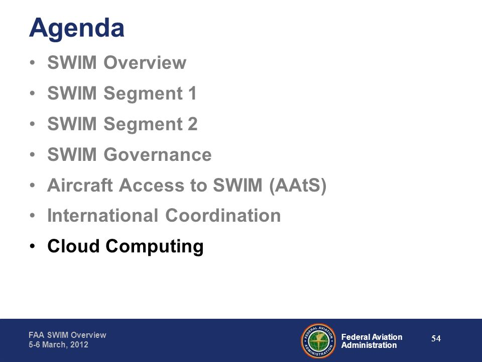 Federal Aviation Administration FAA SWIM Overview 5-6 March, 2012 54 Agenda SWIM Overview SWIM Segment 1 SWIM Segment 2 SWIM Governance Aircraft Acces