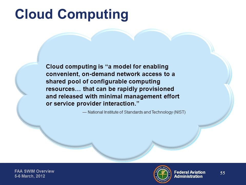 Federal Aviation Administration FAA SWIM Overview 5-6 March, 2012 Cloud Computing Cloud computing is a model for enabling convenient, on-demand networ