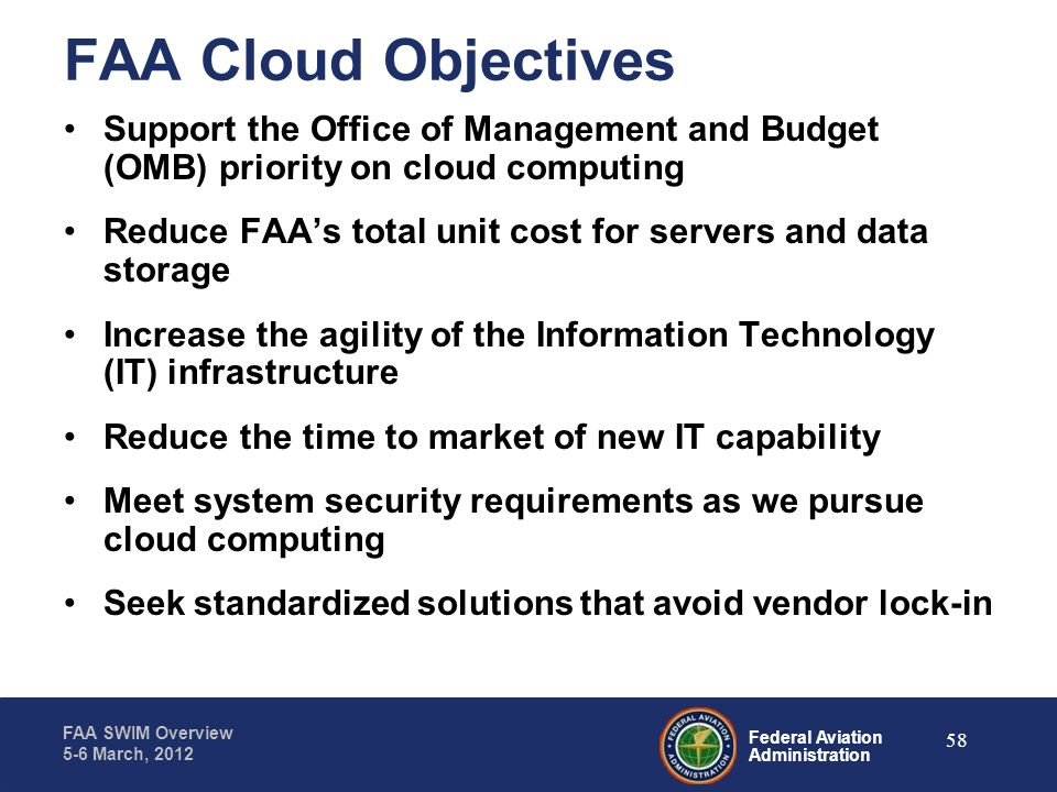 Federal Aviation Administration FAA SWIM Overview 5-6 March, 2012 FAA Cloud Objectives Support the Office of Management and Budget (OMB) priority on c