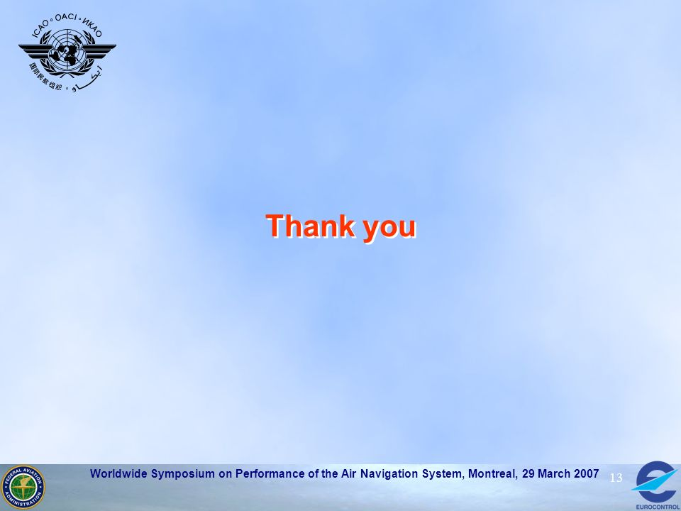 Worldwide Symposium on Performance of the Air Navigation System, Montreal, 29 March 2007 13 Thank you