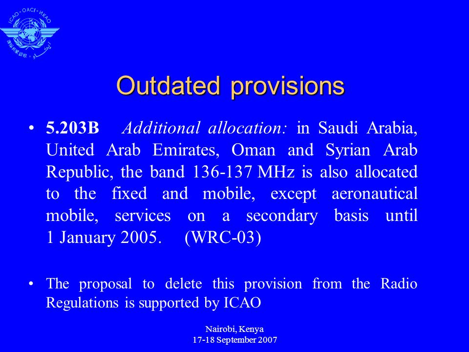 Nairobi, Kenya 17-18 September 2007 Outdated provisions 5.203BAdditional allocation: in Saudi Arabia, United Arab Emirates, Oman and Syrian Arab Republic, the band 136-137 MHz is also allocated to the fixed and mobile, except aeronautical mobile, services on a secondary basis until 1 January 2005.