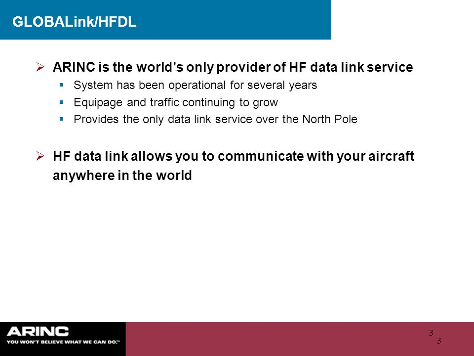 3 3 GLOBALink/HFDL ARINC is the worlds only provider of HF data link service System has been operational for several years Equipage and traffic contin