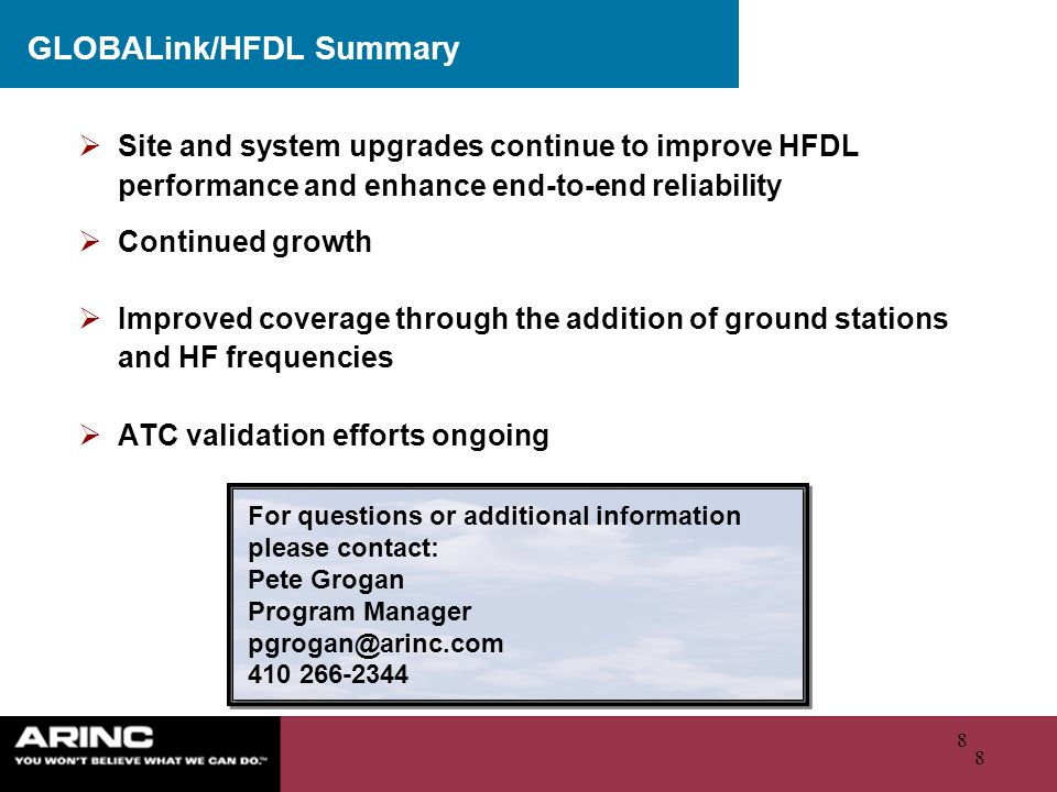 8 8 GLOBALink/HFDL Summary For questions or additional information please contact: Pete Grogan Program Manager pgrogan@arinc.com 410 266-2344 Site and
