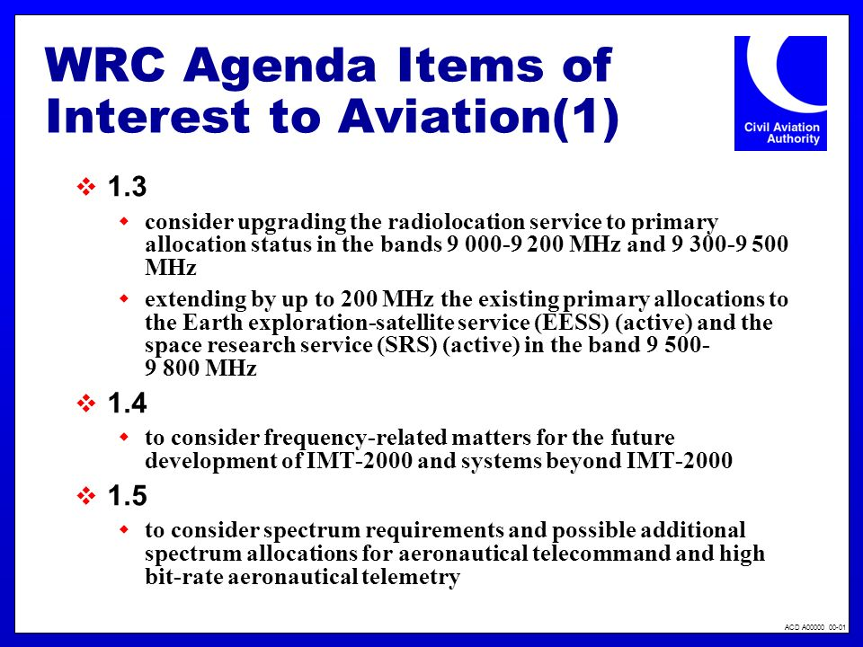 ACD A00000 00-01 WRC Agenda Items of Interest to Aviation(2) 1.6 to consider additional allocations for the aeronautical mobile (R) service in parts of the bands between 108 MHz and 6 GHz to study current satellite frequency allocations, that will support the modernization of civil aviation telecommunication systems 1.13 to review the allocations to all services in the HF bands between 4 MHz and 10 MHz, excluding those allocations to services in the frequency range 7 000-7 200 kHz and those bands whose allotment plans are in Appendices 25, 26 and 27 1.16 to consider the regulatory and operational provisions for Maritime Mobile Service Identities (MMSIs) for equipment other than shipborne mobile equipment
