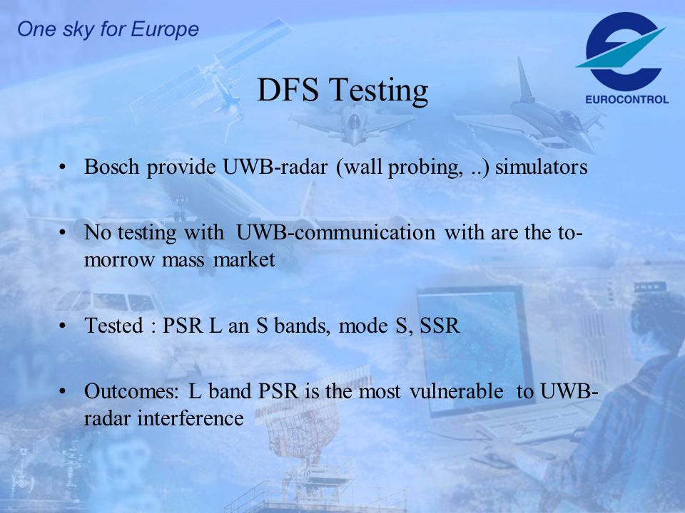 DFS Testing Bosch provide UWB-radar (wall probing,..) simulators No testing with UWB-communication with are the to- morrow mass market Tested : PSR L
