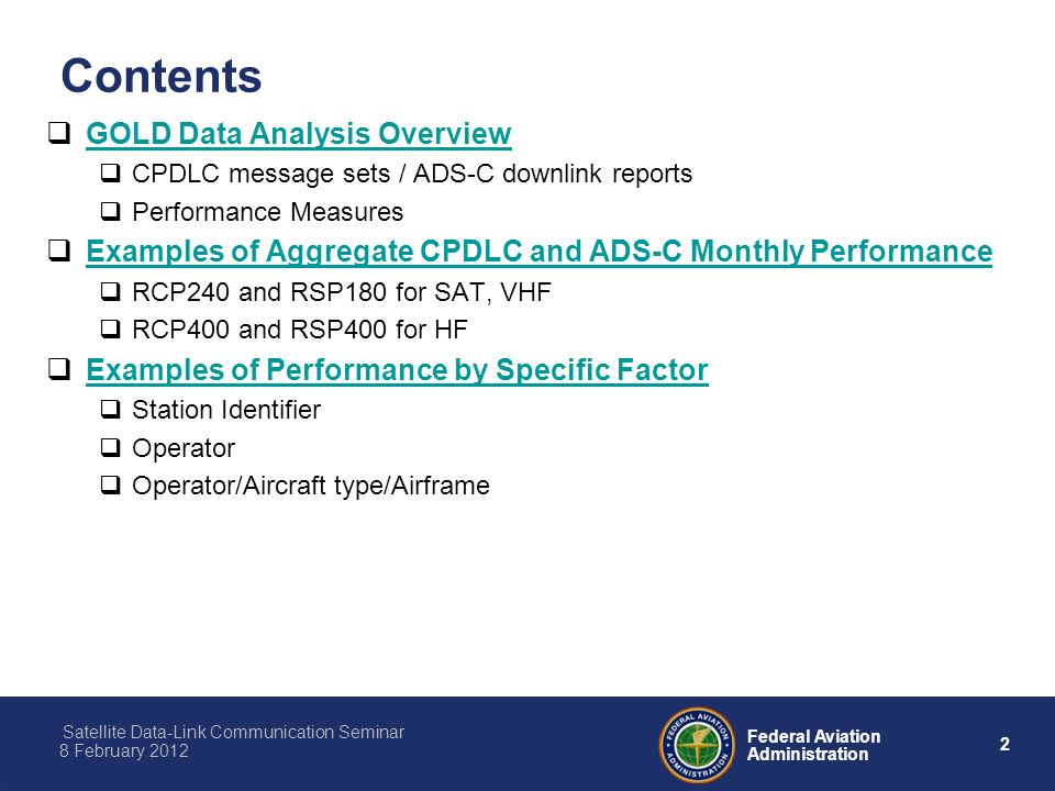 2 Federal Aviation Administration Satellite Data-Link Communication Seminar 8 February 2012 Contents GOLD Data Analysis Overview CPDLC message sets / ADS-C downlink reports Performance Measures Examples of Aggregate CPDLC and ADS-C Monthly Performance RCP240 and RSP180 for SAT, VHF RCP400 and RSP400 for HF Examples of Performance by Specific Factor Station Identifier Operator Operator/Aircraft type/Airframe