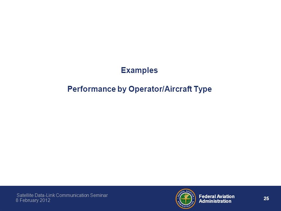 25 Federal Aviation Administration Satellite Data-Link Communication Seminar 8 February 2012 Examples Performance by Operator/Aircraft Type