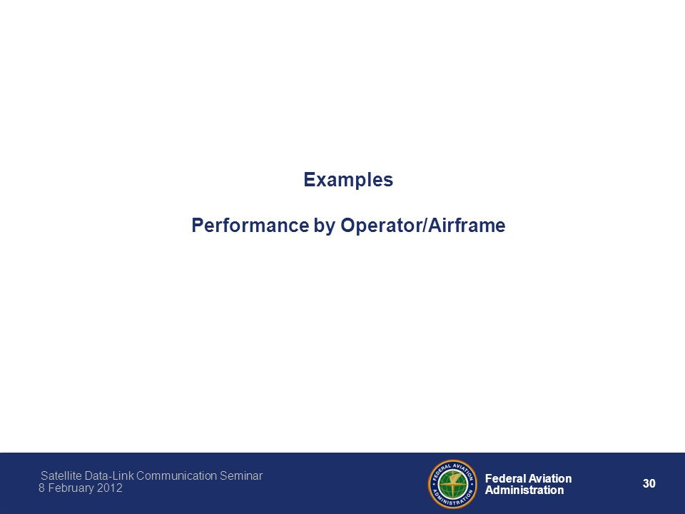 30 Federal Aviation Administration Satellite Data-Link Communication Seminar 8 February 2012 Examples Performance by Operator/Airframe