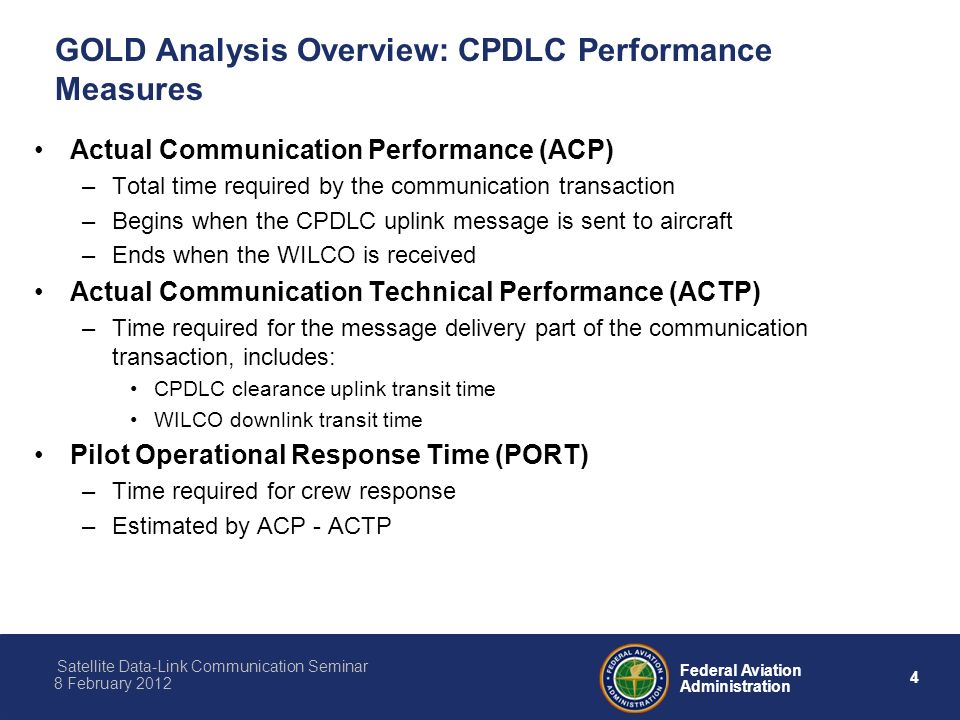 4 Federal Aviation Administration Satellite Data-Link Communication Seminar 8 February 2012 GOLD Analysis Overview: CPDLC Performance Measures Actual Communication Performance (ACP) –Total time required by the communication transaction –Begins when the CPDLC uplink message is sent to aircraft –Ends when the WILCO is received Actual Communication Technical Performance (ACTP) –Time required for the message delivery part of the communication transaction, includes: CPDLC clearance uplink transit time WILCO downlink transit time Pilot Operational Response Time (PORT) –Time required for crew response –Estimated by ACP - ACTP