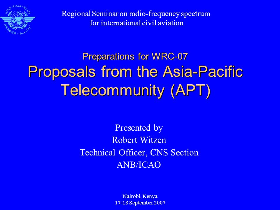 Nairobi, Kenya 17-18 September 2007 Preparations for WRC-07 Proposals from the Asia-Pacific Telecommunity (APT) Presented by Robert Witzen Technical Officer, CNS Section ANB/ICAO Regional Seminar on radio-frequency spectrum for international civil aviation