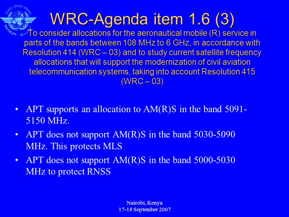 Nairobi, Kenya 17-18 September 2007 WRC-Agenda item 1.6 (3) To consider allocations for the aeronautical mobile (R) service in parts of the bands between 108 MHz to 6 GHz, in accordance with Resolution 414 (WRC – 03) and to study current satellite frequency allocations that will support the modernization of civil aviation telecommunication systems, taking into account Resolution 415 (WRC – 03) APT supports an allocation to AM(R)S in the band 5091- 5150 MHz.