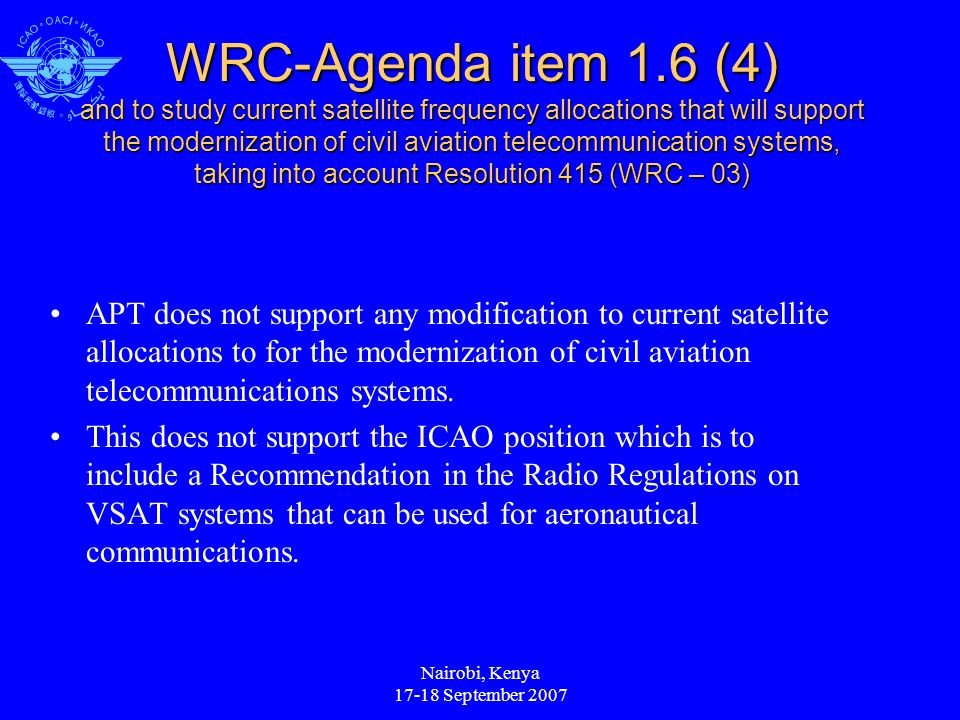 Nairobi, Kenya 17-18 September 2007 WRC-Agenda item 1.6 (4) and to study current satellite frequency allocations that will support the modernization of civil aviation telecommunication systems, taking into account Resolution 415 (WRC – 03) APT does not support any modification to current satellite allocations to for the modernization of civil aviation telecommunications systems.