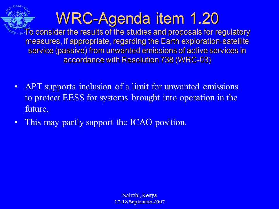 Nairobi, Kenya 17-18 September 2007 WRC-Agenda item 1.20 To consider the results of the studies and proposals for regulatory measures, if appropriate, regarding the Earth exploration-satellite service (passive) from unwanted emissions of active services in accordance with Resolution 738 (WRC-03) APT supports inclusion of a limit for unwanted emissions to protect EESS for systems brought into operation in the future.