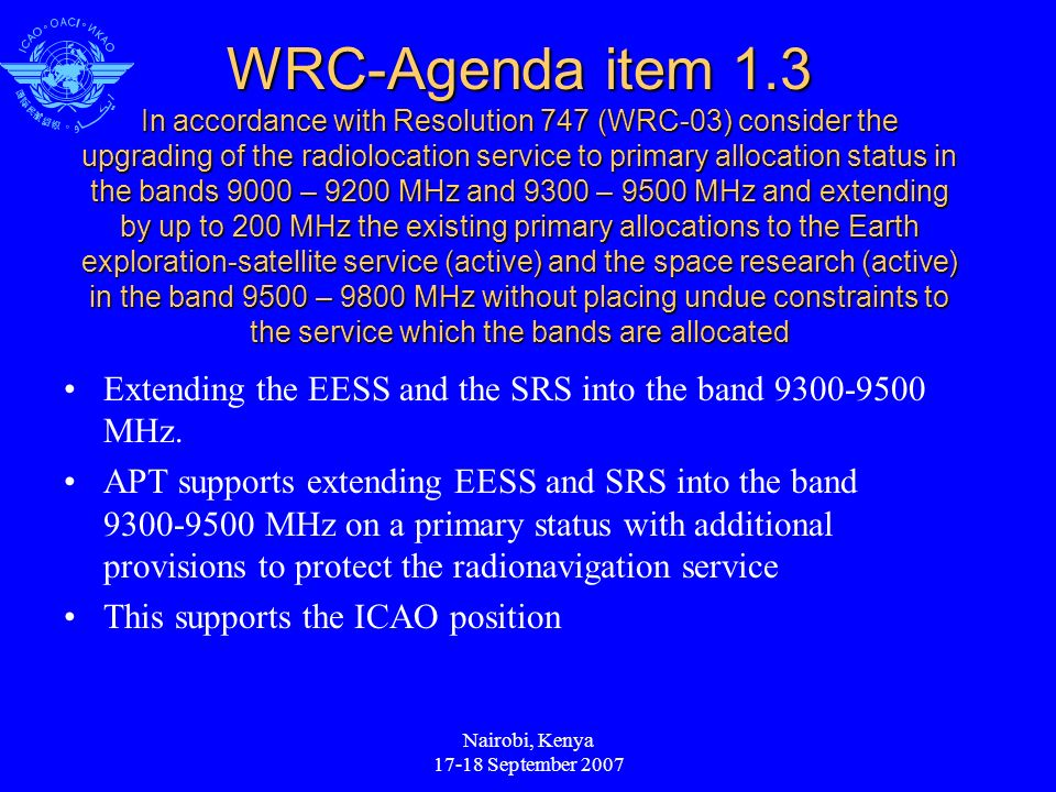 Nairobi, Kenya 17-18 September 2007 WRC-Agenda item 1.3 In accordance with Resolution 747 (WRC-03) consider the upgrading of the radiolocation service to primary allocation status in the bands 9000 – 9200 MHz and 9300 – 9500 MHz and extending by up to 200 MHz the existing primary allocations to the Earth exploration-satellite service (active) and the space research (active) in the band 9500 – 9800 MHz without placing undue constraints to the service which the bands are allocated Extending the EESS and the SRS into the band 9300-9500 MHz.