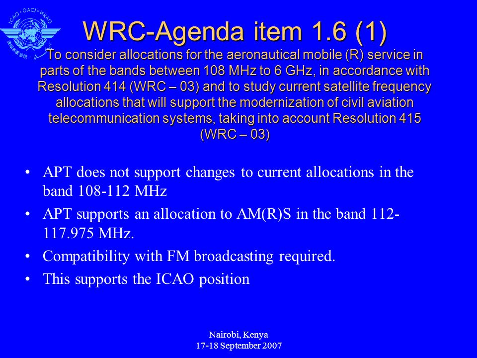 Nairobi, Kenya 17-18 September 2007 WRC-Agenda item 1.6 (1) To consider allocations for the aeronautical mobile (R) service in parts of the bands between 108 MHz to 6 GHz, in accordance with Resolution 414 (WRC – 03) and to study current satellite frequency allocations that will support the modernization of civil aviation telecommunication systems, taking into account Resolution 415 (WRC – 03) APT does not support changes to current allocations in the band 108-112 MHz APT supports an allocation to AM(R)S in the band 112- 117.975 MHz.
