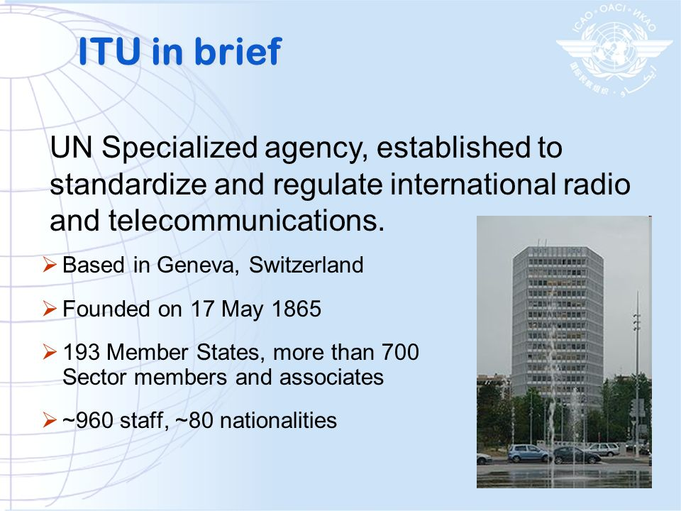 ITU in brief Based in Geneva, Switzerland Founded on 17 May 1865 193 Member States, more than 700 Sector members and associates ~960 staff, ~80 nation
