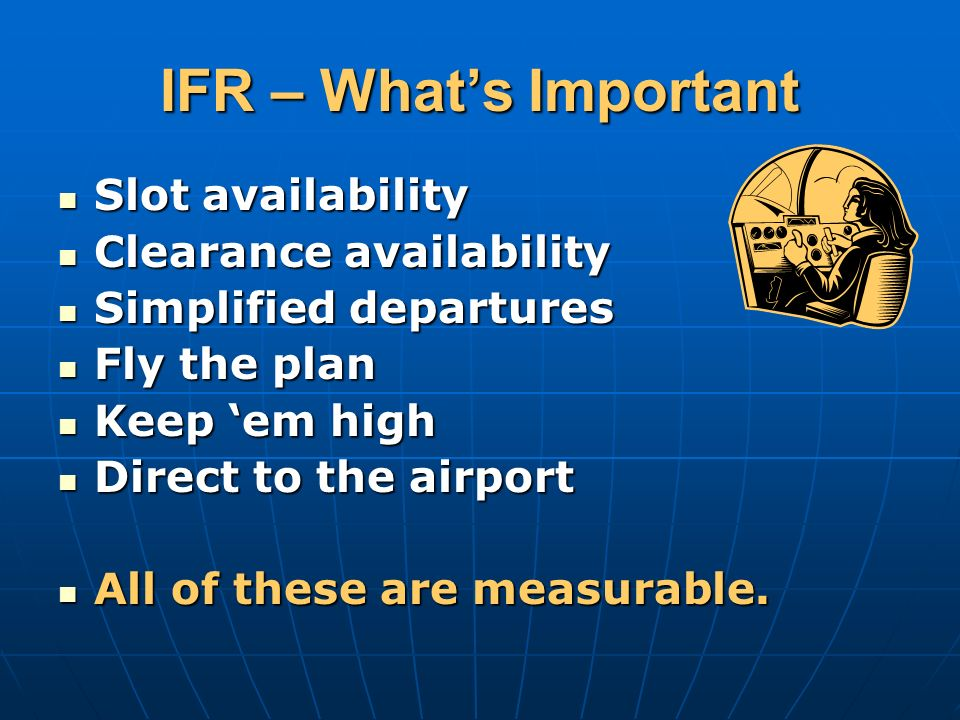 IFR – Whats Important Slot availability Slot availability Clearance availability Clearance availability Simplified departures Simplified departures Fly the plan Fly the plan Keep em high Keep em high Direct to the airport Direct to the airport All of these are measurable.