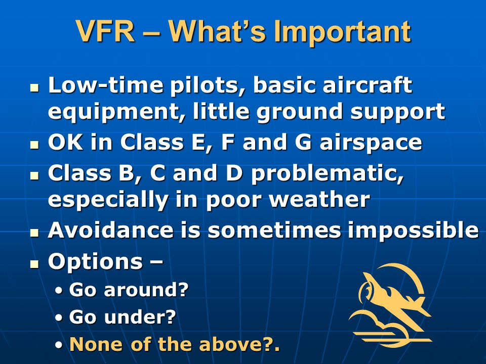 VFR – Whats Important Low-time pilots, basic aircraft equipment, little ground support Low-time pilots, basic aircraft equipment, little ground support OK in Class E, F and G airspace OK in Class E, F and G airspace Class B, C and D problematic, especially in poor weather Class B, C and D problematic, especially in poor weather Avoidance is sometimes impossible Avoidance is sometimes impossible Options – Options – Go around?Go around.