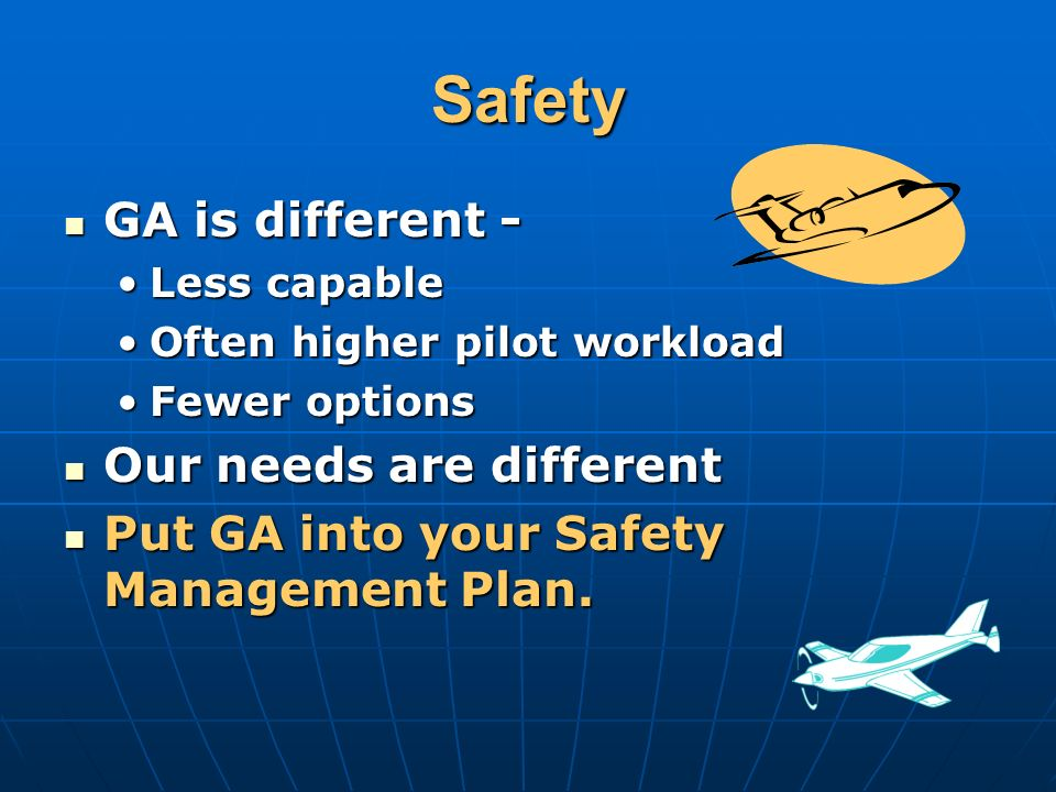 Safety GA is different - GA is different - Less capableLess capable Often higher pilot workloadOften higher pilot workload Fewer optionsFewer options Our needs are different Our needs are different Put GA into your Safety Management Plan.