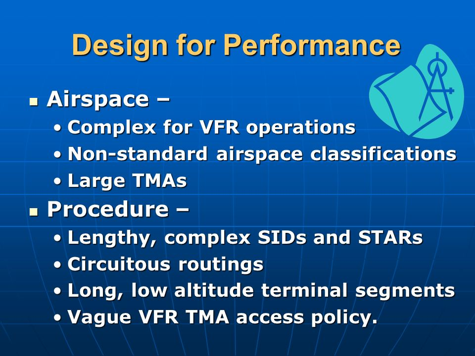 Design for Performance Airspace – Airspace – Complex for VFR operationsComplex for VFR operations Non-standard airspace classificationsNon-standard airspace classifications Large TMAsLarge TMAs Procedure – Procedure – Lengthy, complex SIDs and STARsLengthy, complex SIDs and STARs Circuitous routingsCircuitous routings Long, low altitude terminal segmentsLong, low altitude terminal segments Vague VFR TMA access policy.Vague VFR TMA access policy.
