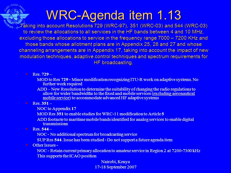 Nairobi, Kenya 17-18 September 2007 WRC-Agenda item 1.13 Taking into account Resolutions 729 (WRC-97), 351 (WRC-03) and 544 (WRC-03) to review the allocations to all services in the HF bands between 4 and 10 MHz, excluding those allocations to service in the frequency range 7000 – 7200 KHz and those bands whose allotment plans are in Appendix 25, 26 and 27 and whose channeling arrangements are in Appendix 17, taking into account the impact of new modulation techniques, adaptive control techniques and spectrum requirements for HF broadcasting.