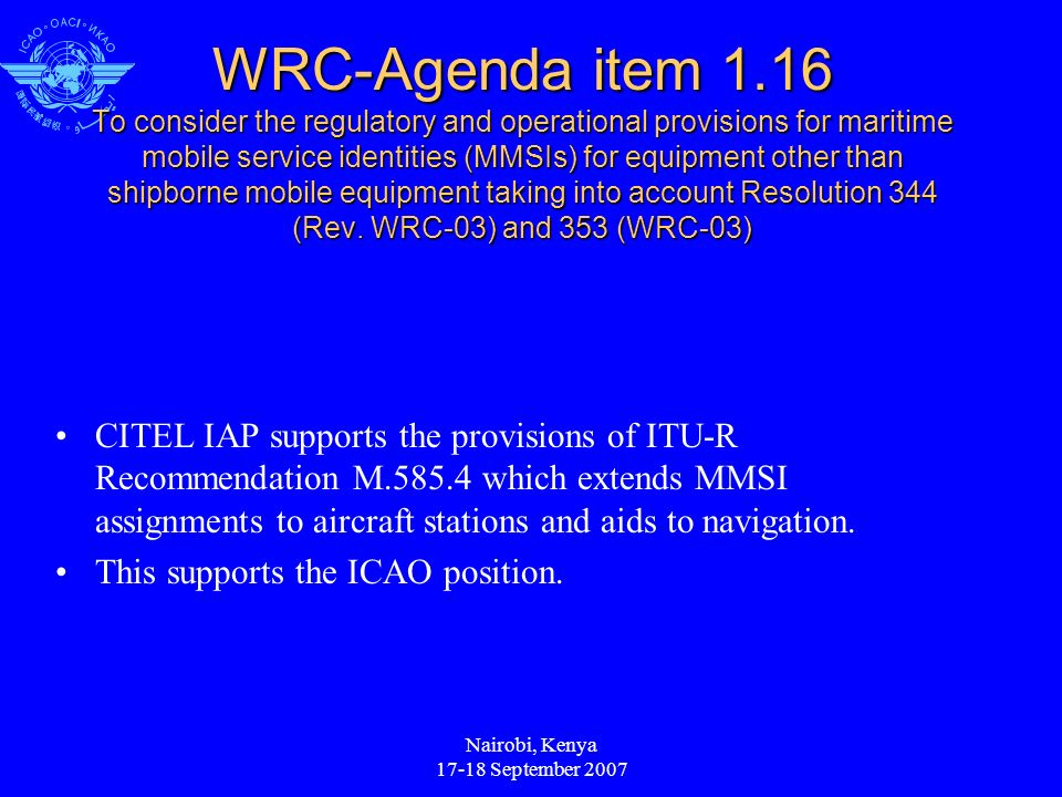 Nairobi, Kenya September 2007 WRC-Agenda item 1.16 To consider the regulatory and operational provisions for maritime mobile service identities (MMSIs) for equipment other than shipborne mobile equipment taking into account Resolution 344 (Rev.