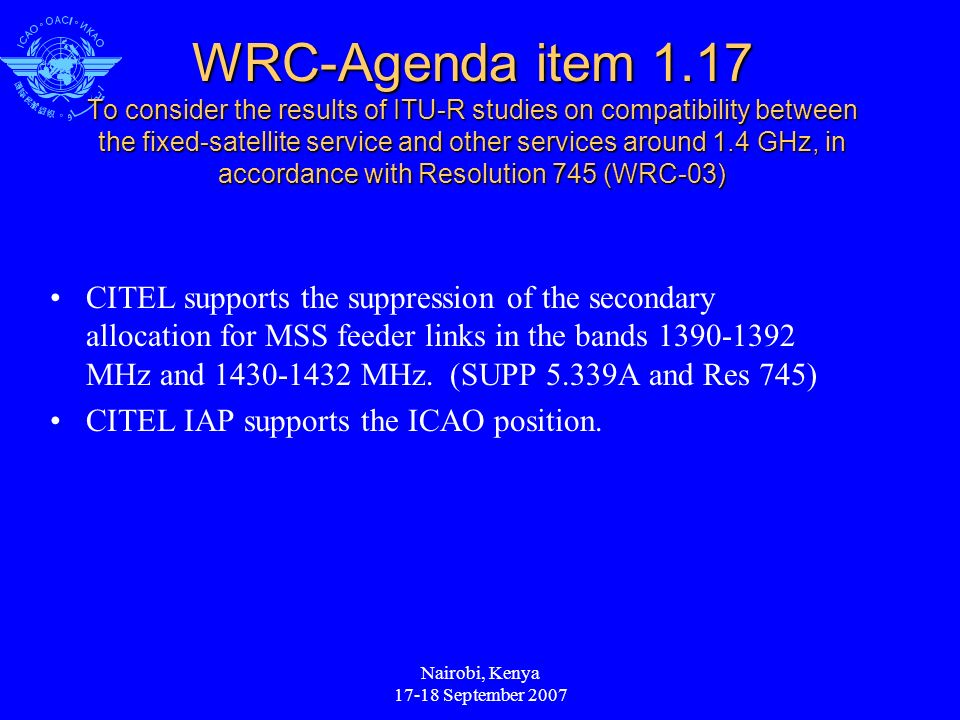 Nairobi, Kenya September 2007 WRC-Agenda item 1.17 To consider the results of ITU-R studies on compatibility between the fixed-satellite service and other services around 1.4 GHz, in accordance with Resolution 745 (WRC-03) CITEL supports the suppression of the secondary allocation for MSS feeder links in the bands MHz and MHz.