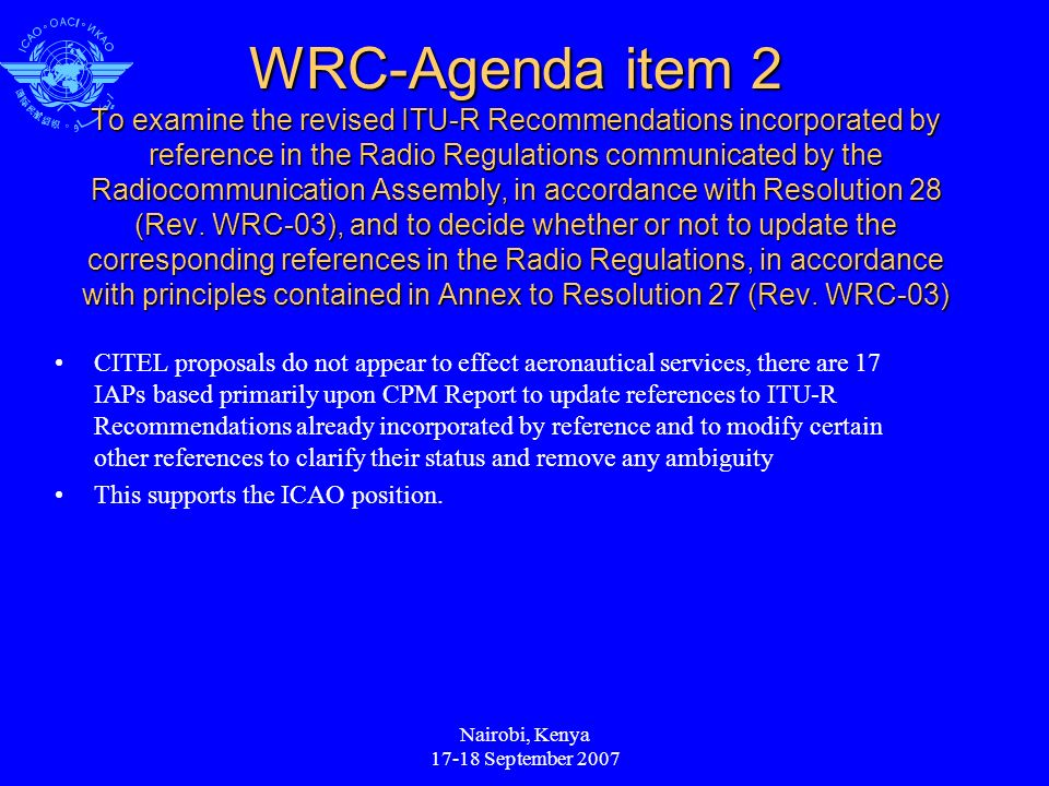 Nairobi, Kenya 17-18 September 2007 WRC-Agenda item 2 To examine the revised ITU-R Recommendations incorporated by reference in the Radio Regulations communicated by the Radiocommunication Assembly, in accordance with Resolution 28 (Rev.