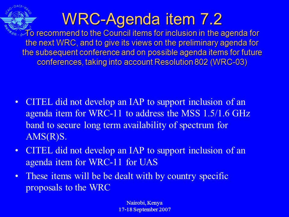 Nairobi, Kenya 17-18 September 2007 WRC-Agenda item 7.2 To recommend to the Council items for inclusion in the agenda for the next WRC, and to give its views on the preliminary agenda for the subsequent conference and on possible agenda items for future conferences, taking into account Resolution 802 (WRC-03) CITEL did not develop an IAP to support inclusion of an agenda item for WRC-11 to address the MSS 1.5/1.6 GHz band to secure long term availability of spectrum for AMS(R)S.