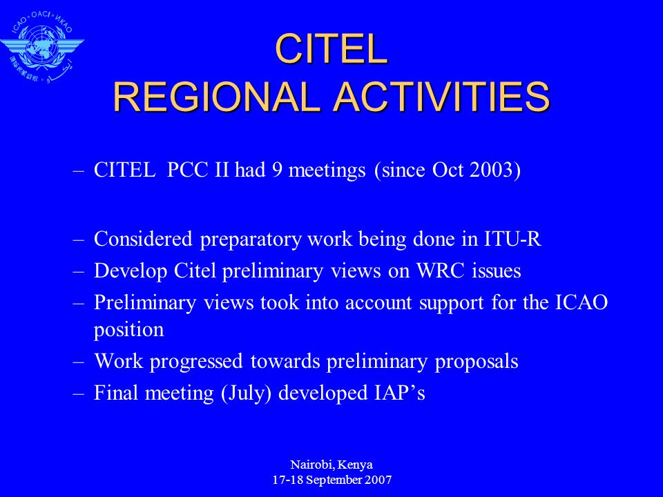 CITEL REGIONAL ACTIVITIES –CITEL PCC II had 9 meetings (since Oct 2003) –Considered preparatory work being done in ITU-R –Develop Citel preliminary views on WRC issues –Preliminary views took into account support for the ICAO position –Work progressed towards preliminary proposals –Final meeting (July) developed IAPs Nairobi, Kenya 17-18 September 2007