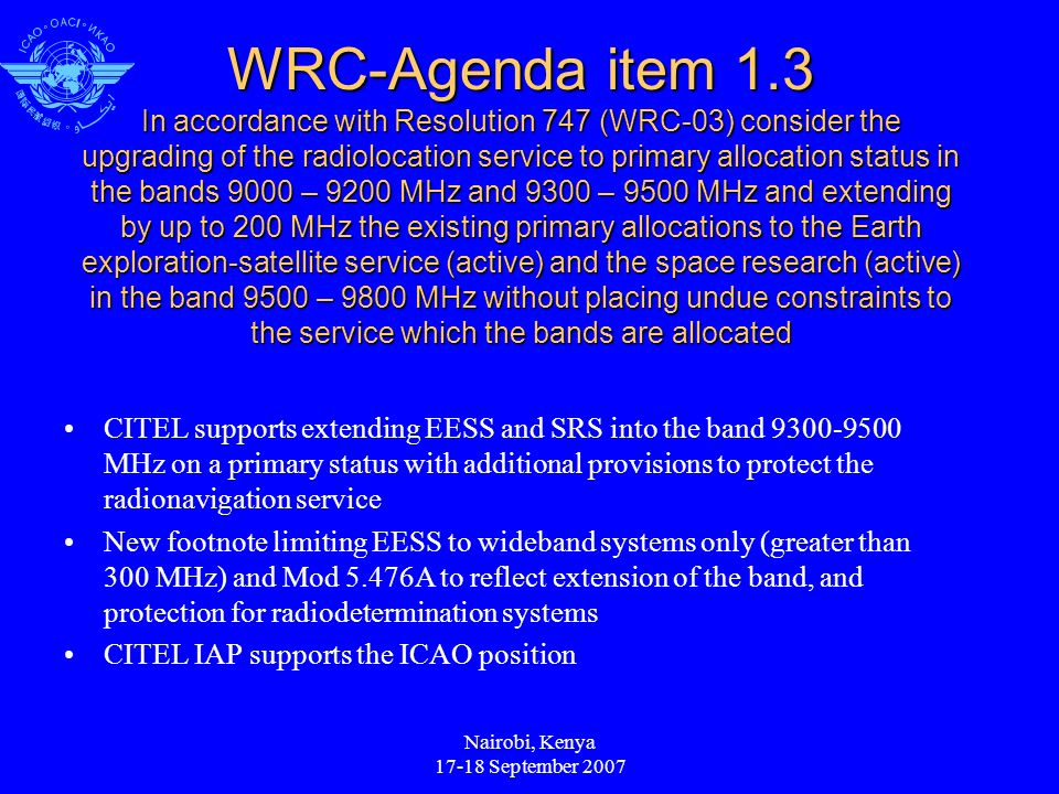 Nairobi, Kenya September 2007 WRC-Agenda item 1.3 In accordance with Resolution 747 (WRC-03) consider the upgrading of the radiolocation service to primary allocation status in the bands 9000 – 9200 MHz and 9300 – 9500 MHz and extending by up to 200 MHz the existing primary allocations to the Earth exploration-satellite service (active) and the space research (active) in the band 9500 – 9800 MHz without placing undue constraints to the service which the bands are allocated CITEL supports extending EESS and SRS into the band MHz on a primary status with additional provisions to protect the radionavigation service New footnote limiting EESS to wideband systems only (greater than 300 MHz) and Mod 5.476A to reflect extension of the band, and protection for radiodetermination systems CITEL IAP supports the ICAO position