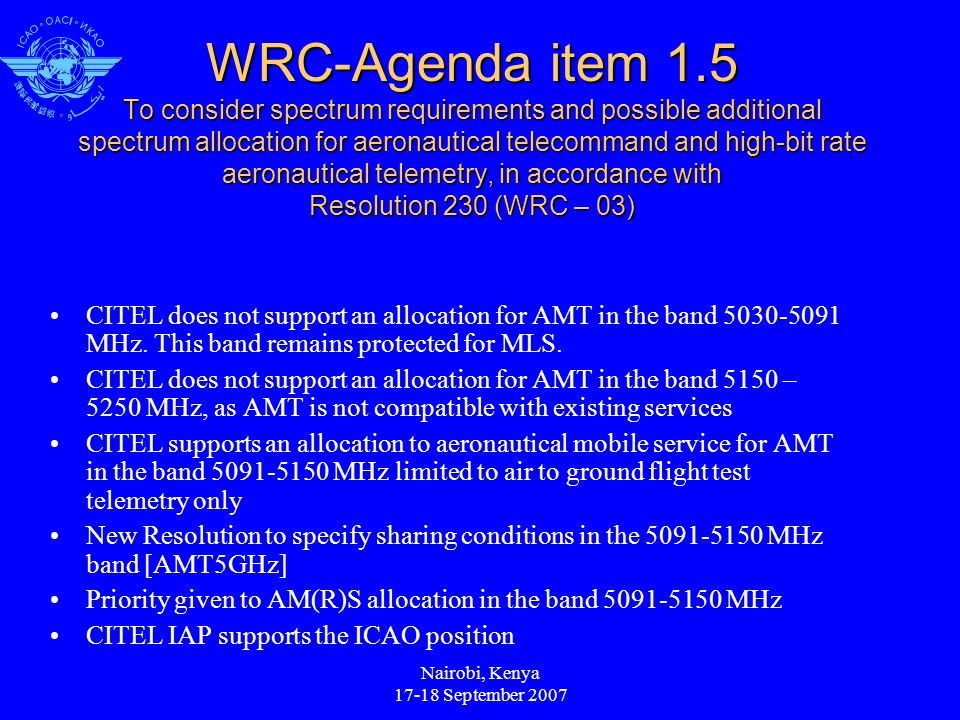Nairobi, Kenya 17-18 September 2007 WRC-Agenda item 1.5 To consider spectrum requirements and possible additional spectrum allocation for aeronautical telecommand and high-bit rate aeronautical telemetry, in accordance with Resolution 230 (WRC – 03) CITEL does not support an allocation for AMT in the band 5030-5091 MHz.