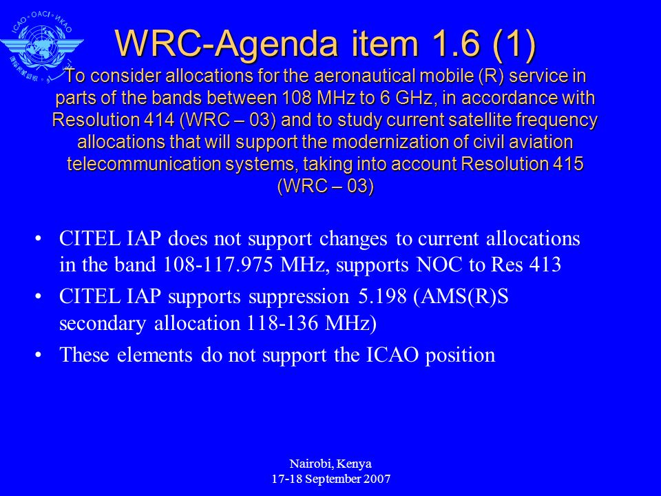Nairobi, Kenya September 2007 WRC-Agenda item 1.6 (1) To consider allocations for the aeronautical mobile (R) service in parts of the bands between 108 MHz to 6 GHz, in accordance with Resolution 414 (WRC – 03) and to study current satellite frequency allocations that will support the modernization of civil aviation telecommunication systems, taking into account Resolution 415 (WRC – 03) CITEL IAP does not support changes to current allocations in the band MHz, supports NOC to Res 413 CITEL IAP supports suppression (AMS(R)S secondary allocation MHz) These elements do not support the ICAO position