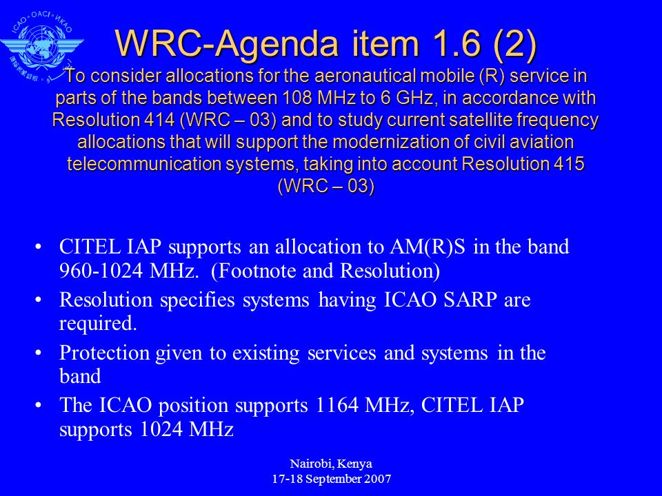 Nairobi, Kenya 17-18 September 2007 WRC-Agenda item 1.6 (2) To consider allocations for the aeronautical mobile (R) service in parts of the bands between 108 MHz to 6 GHz, in accordance with Resolution 414 (WRC – 03) and to study current satellite frequency allocations that will support the modernization of civil aviation telecommunication systems, taking into account Resolution 415 (WRC – 03) CITEL IAP supports an allocation to AM(R)S in the band 960-1024 MHz.