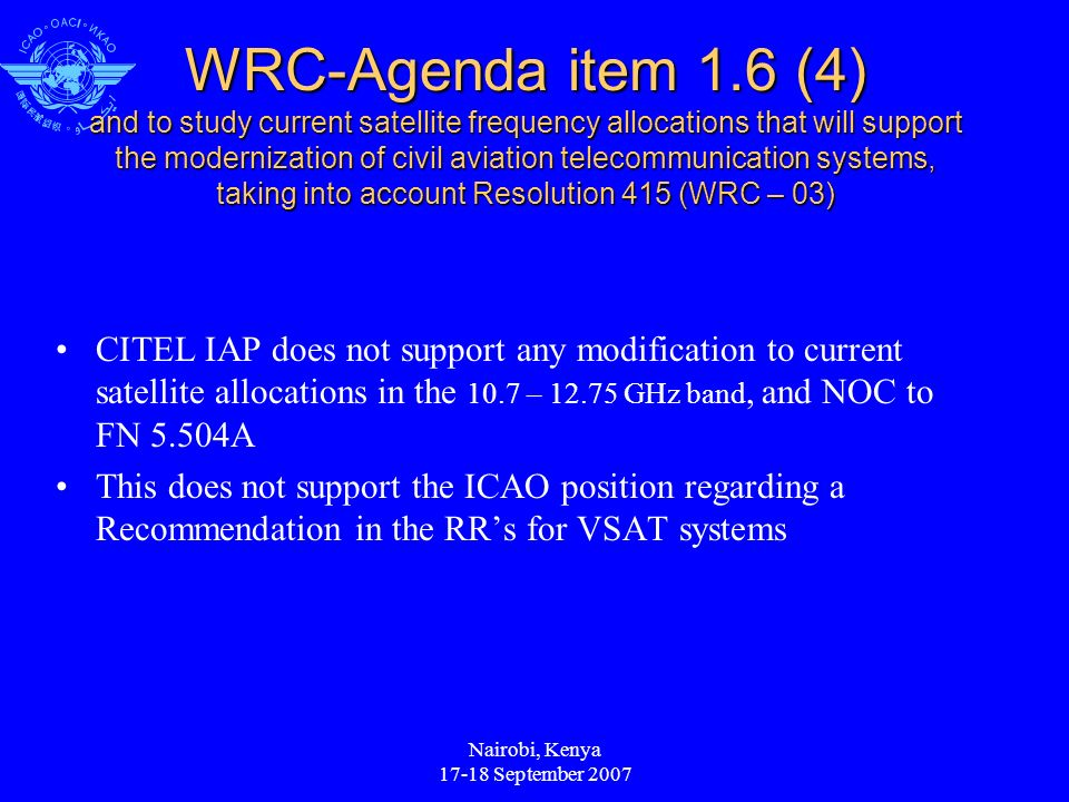 Nairobi, Kenya September 2007 WRC-Agenda item 1.6 (4) and to study current satellite frequency allocations that will support the modernization of civil aviation telecommunication systems, taking into account Resolution 415 (WRC – 03) CITEL IAP does not support any modification to current satellite allocations in the 10.7 – GHz band, and NOC to FN 5.504A This does not support the ICAO position regarding a Recommendation in the RRs for VSAT systems