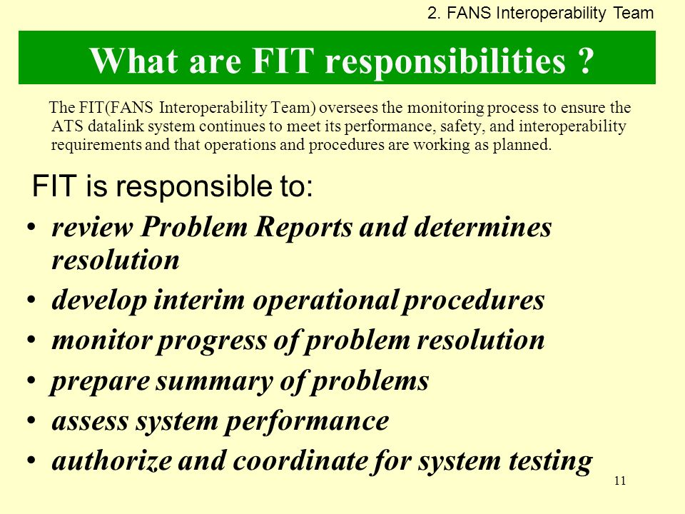 11 What are FIT responsibilities ? The FIT(FANS Interoperability Team) oversees the monitoring process to ensure the ATS datalink system continues to