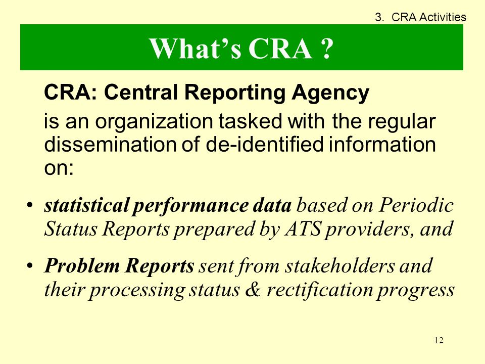 12 Whats CRA ? CRA: Central Reporting Agency is an organization tasked with the regular dissemination of de-identified information on: statistical per