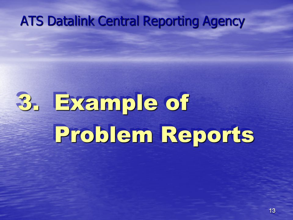 13 ATS Datalink Central Reporting Agency 3. Example of Problem Reports Problem Reports 3. Example of Problem Reports Problem Reports