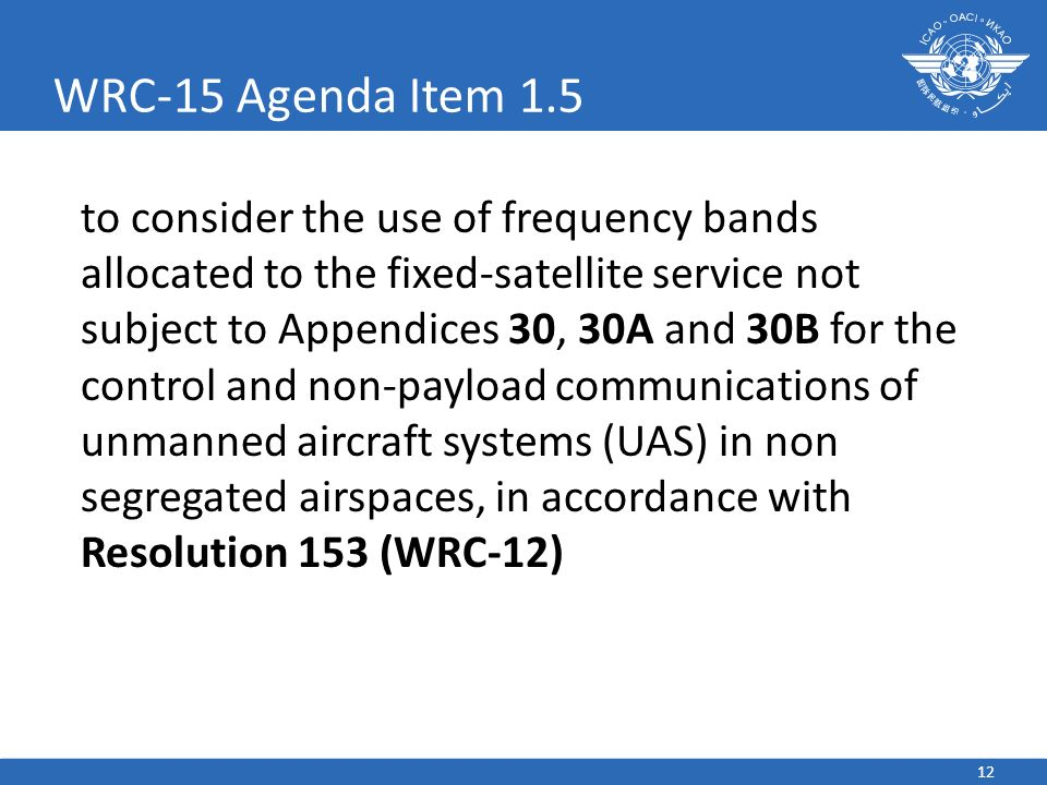 12 WRC-15 Agenda Item 1.5 to consider the use of frequency bands allocated to the fixed-satellite service not subject to Appendices 30, 30A and 30B for the control and non-payload communications of unmanned aircraft systems (UAS) in non segregated airspaces, in accordance with Resolution 153 (WRC-12)
