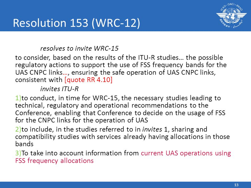 13 Resolution 153 (WRC-12) resolves to invite WRC-15 to consider, based on the results of the ITU-R studies… the possible regulatory actions to support the use of FSS frequency bands for the UAS CNPC links…, ensuring the safe operation of UAS CNPC links, consistent with [quote RR 4.10] invites ITU-R 1)to conduct, in time for WRC-15, the necessary studies leading to technical, regulatory and operational recommendations to the Conference, enabling that Conference to decide on the usage of FSS for the CNPC links for the operation of UAS 2)to include, in the studies referred to in invites 1, sharing and compatibility studies with services already having allocations in those bands 3)To take into account information from current UAS operations using FSS frequency allocations