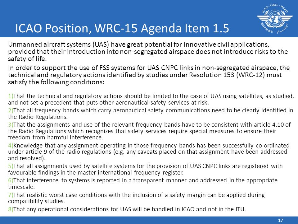 17 ICAO Position, WRC-15 Agenda Item 1.5 Unmanned aircraft systems (UAS) have great potential for innovative civil applications, provided that their i