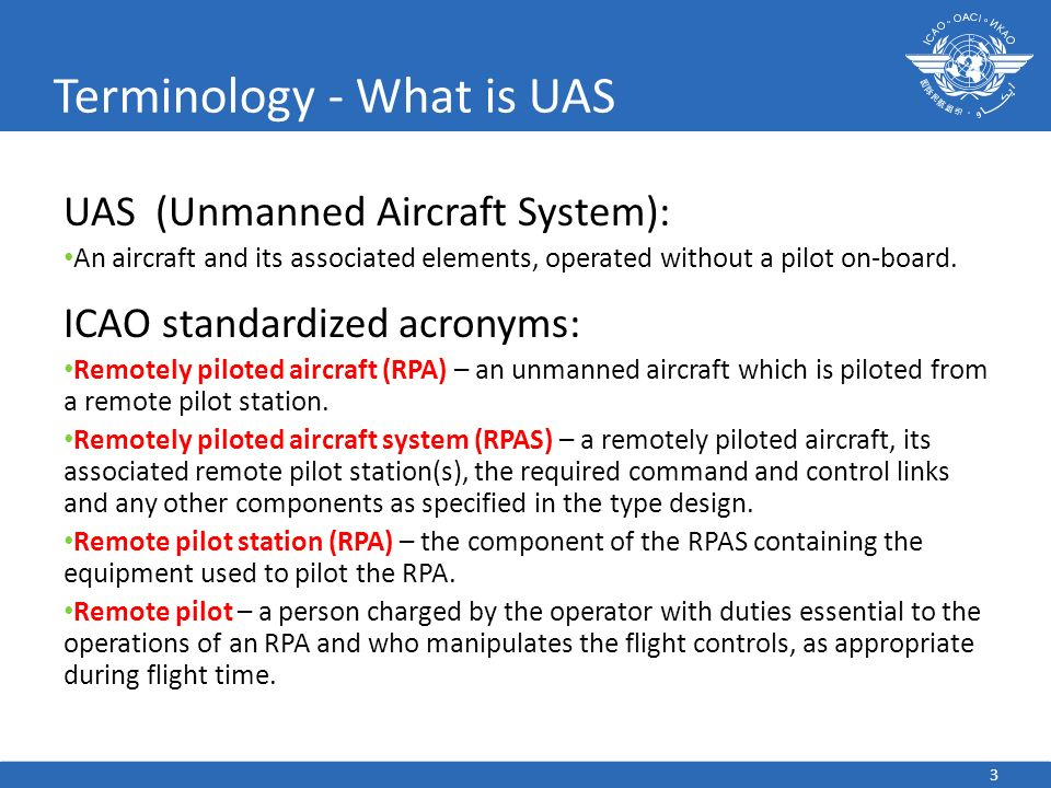 3 Terminology - What is UAS UAS (Unmanned Aircraft System): An aircraft and its associated elements, operated without a pilot on-board. ICAO standardi