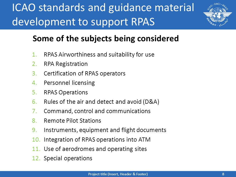 ICAO standards and guidance material development to support RPAS 1.RPAS Airworthiness and suitability for use 2.RPA Registration 3.Certification of RPAS operators 4.Personnel licensing 5.RPAS Operations 6.Rules of the air and detect and avoid (D&A) 7.Command, control and communications 8.Remote Pilot Stations 9.Instruments, equipment and flight documents 10.Integration of RPAS operations into ATM 11.Use of aerodromes and operating sites 12.Special operations 8 Some of the subjects being considered Project title (Insert, Header & Footer)