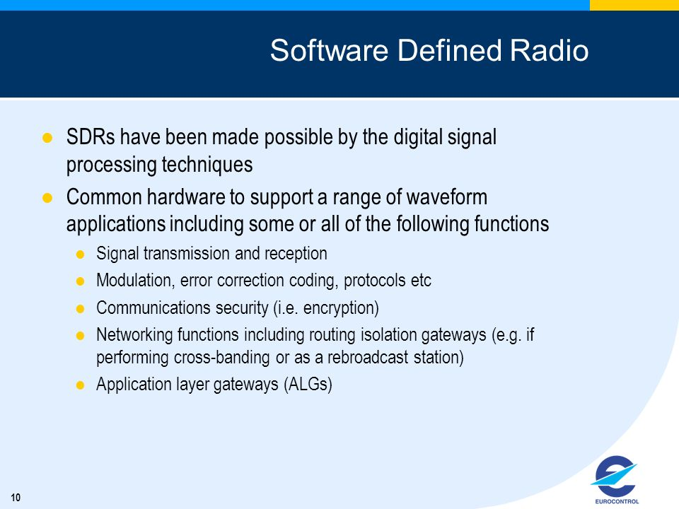 10 Software Defined Radio SDRs have been made possible by the digital signal processing techniques Common hardware to support a range of waveform appl