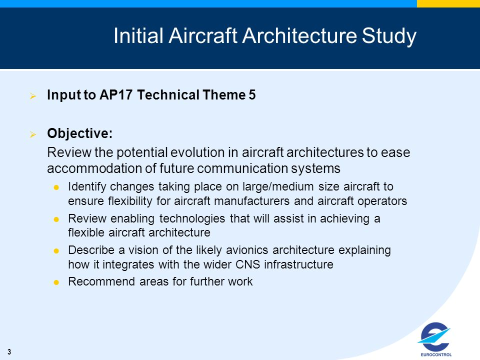 3 Initial Aircraft Architecture Study Input to AP17 Technical Theme 5 Objective: Review the potential evolution in aircraft architectures to ease acco