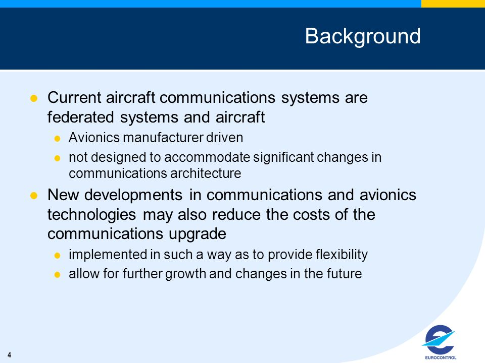 4 Background Current aircraft communications systems are federated systems and aircraft Avionics manufacturer driven not designed to accommodate signi